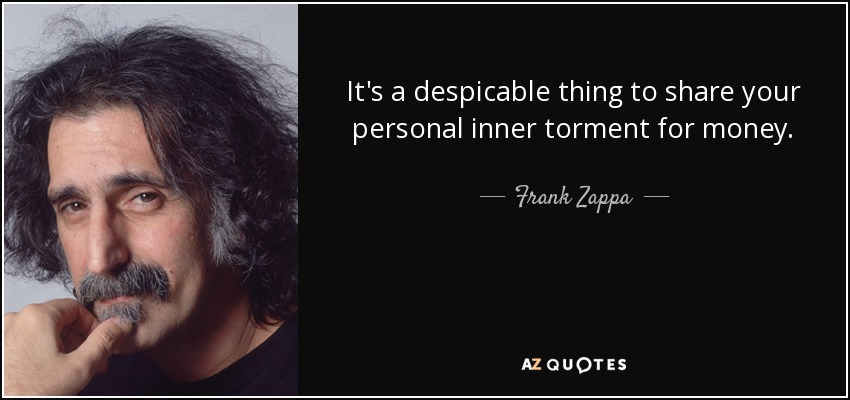 It's a despicable thing to share your personal inner torment for money. - Frank Zappa