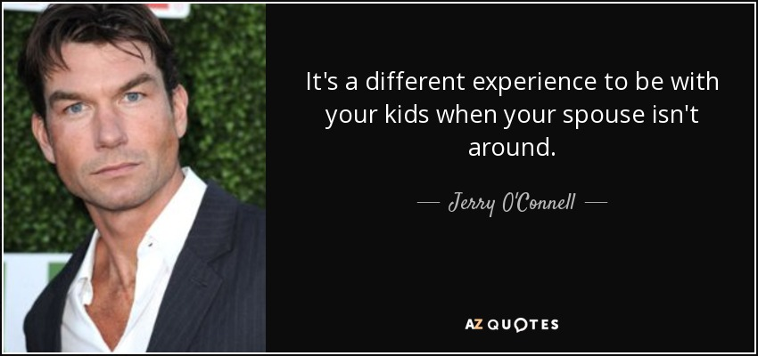It's a different experience to be with your kids when your spouse isn't around. - Jerry O'Connell
