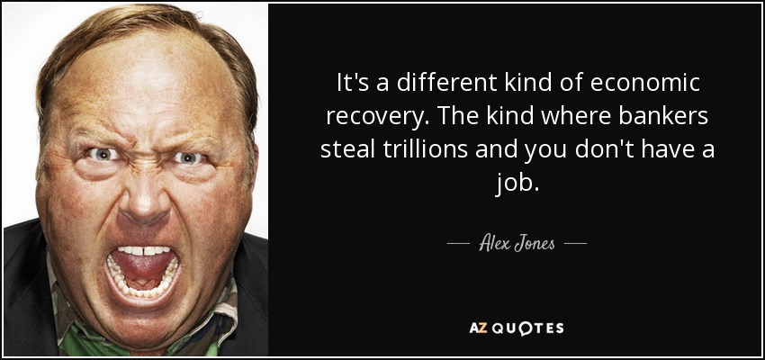 It's a different kind of economic recovery. The kind where bankers steal trillions and you don't have a job. - Alex Jones