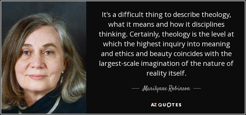 It's a difficult thing to describe theology, what it means and how it disciplines thinking. Certainly, theology is the level at which the highest inquiry into meaning and ethics and beauty coincides with the largest-scale imagination of the nature of reality itself. - Marilynne Robinson