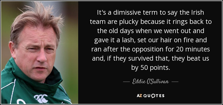 It's a dimissive term to say the Irish team are plucky because it rings back to the old days when we went out and gave it a lash, set our hair on fire and ran after the opposition for 20 minutes and, if they survived that, they beat us by 50 points. - Eddie O'Sullivan