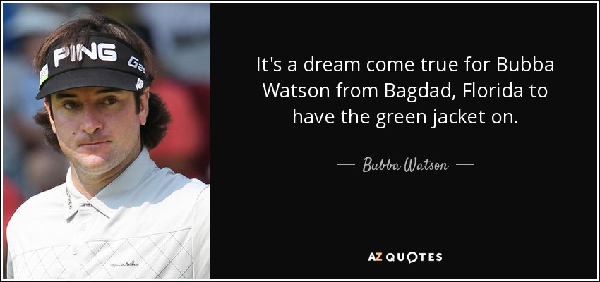 It's a dream come true for Bubba Watson from Bagdad, Florida to have the green jacket on. - Bubba Watson