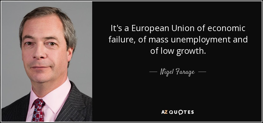 It's a European Union of economic failure, of mass unemployment and of low growth. - Nigel Farage