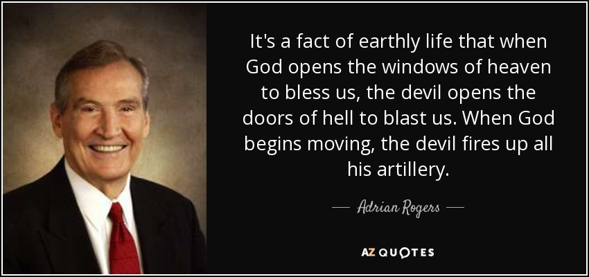 It's a fact of earthly life that when God opens the windows of heaven to bless us, the devil opens the doors of hell to blast us. When God begins moving, the devil fires up all his artillery. - Adrian Rogers