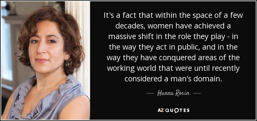 It's a fact that within the space of a few decades, women have achieved a massive shift in the role they play - in the way they act in public, and in the way they have conquered areas of the working world that were until recently considered a man's domain. - Hanna Rosin