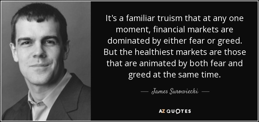 It's a familiar truism that at any one moment, financial markets are dominated by either fear or greed. But the healthiest markets are those that are animated by both fear and greed at the same time. - James Surowiecki