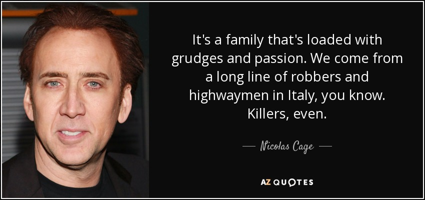 It's a family that's loaded with grudges and passion. We come from a long line of robbers and highwaymen in Italy, you know. Killers, even. - Nicolas Cage