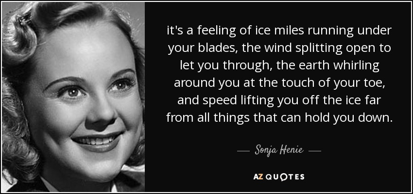 it's a feeling of ice miles running under your blades, the wind splitting open to let you through, the earth whirling around you at the touch of your toe, and speed lifting you off the ice far from all things that can hold you down. - Sonja Henie