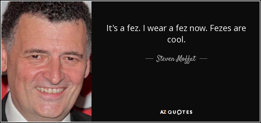 It's a fez. I wear a fez now. Fezes are cool. - Steven Moffat