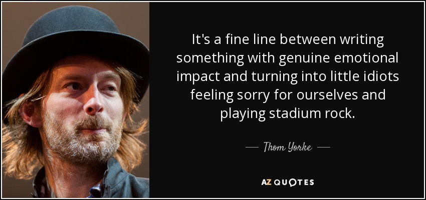 It's a fine line between writing something with genuine emotional impact and turning into little idiots feeling sorry for ourselves and playing stadium rock. - Thom Yorke
