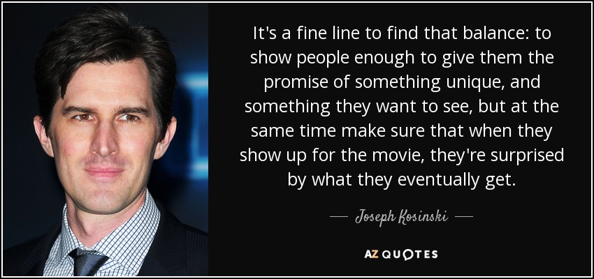 It's a fine line to find that balance: to show people enough to give them the promise of something unique, and something they want to see, but at the same time make sure that when they show up for the movie, they're surprised by what they eventually get. - Joseph Kosinski