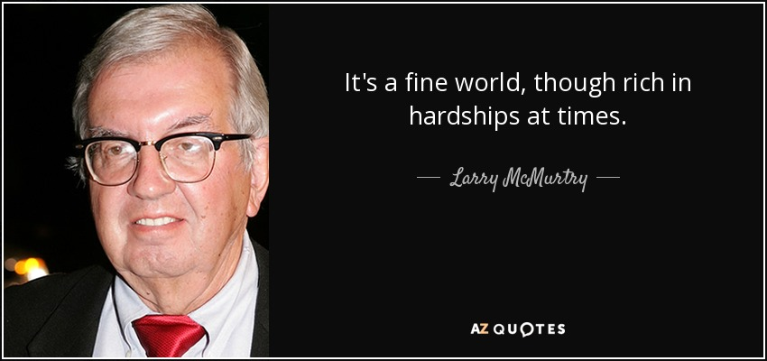 It's a fine world, though rich in hardships at times. - Larry McMurtry