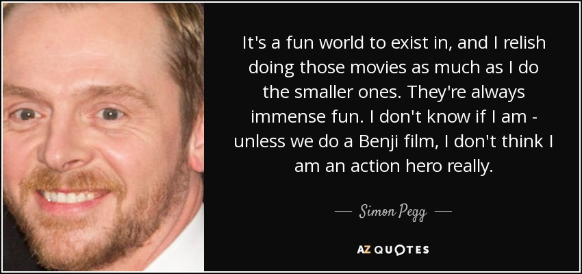 It's a fun world to exist in, and I relish doing those movies as much as I do the smaller ones. They're always immense fun. I don't know if I am - unless we do a Benji film, I don't think I am an action hero really. - Simon Pegg
