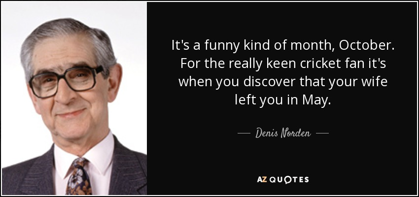 It's a funny kind of month, October. For the really keen cricket fan it's when you discover that your wife left you in May. - Denis Norden