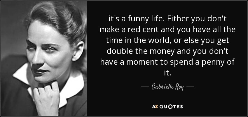it's a funny life. Either you don't make a red cent and you have all the time in the world, or else you get double the money and you don't have a moment to spend a penny of it. - Gabrielle Roy