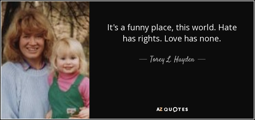 It's a funny place, this world. Hate has rights. Love has none. - Torey L. Hayden