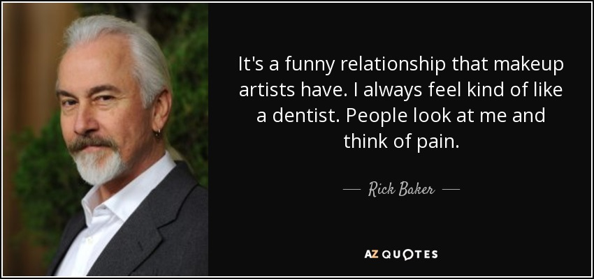 It's a funny relationship that makeup artists have. I always feel kind of like a dentist. People look at me and think of pain. - Rick Baker