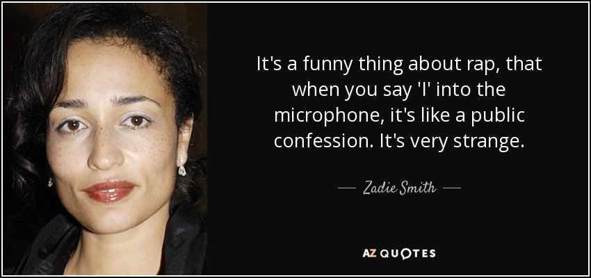 It's a funny thing about rap, that when you say 'I' into the microphone, it's like a public confession. It's very strange. - Zadie Smith