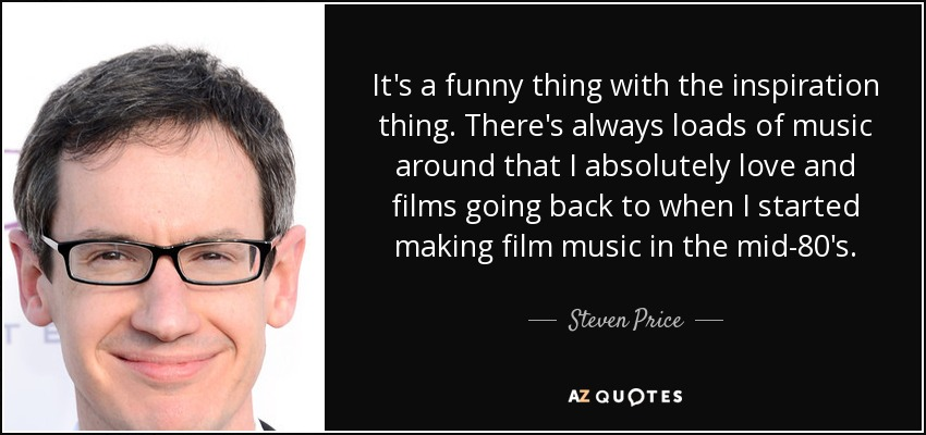 It's a funny thing with the inspiration thing. There's always loads of music around that I absolutely love and films going back to when I started making film music in the mid-80's. - Steven Price