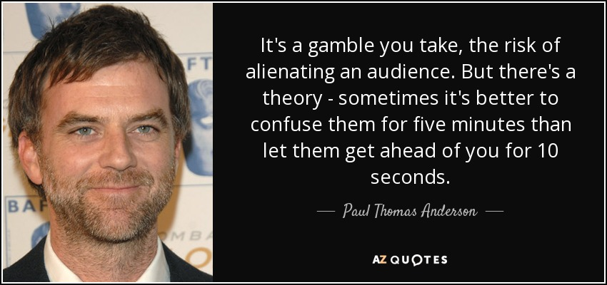 It's a gamble you take, the risk of alienating an audience. But there's a theory - sometimes it's better to confuse them for five minutes than let them get ahead of you for 10 seconds. - Paul Thomas Anderson