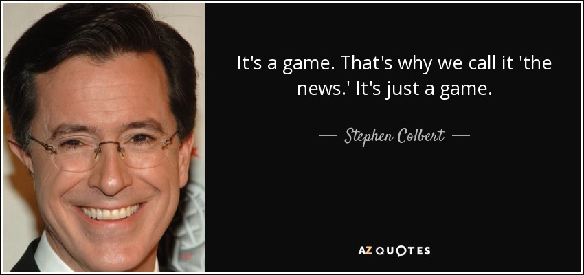 It's a game. That's why we call it 'the news.' It's just a game. - Stephen Colbert