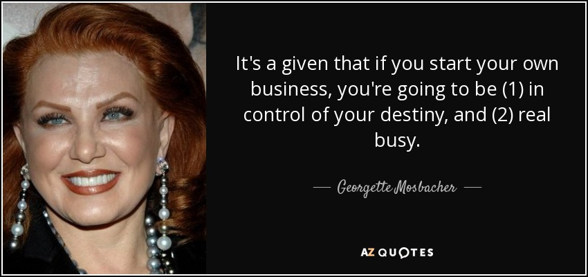 It's a given that if you start your own business, you're going to be (1) in control of your destiny, and (2) real busy. - Georgette Mosbacher