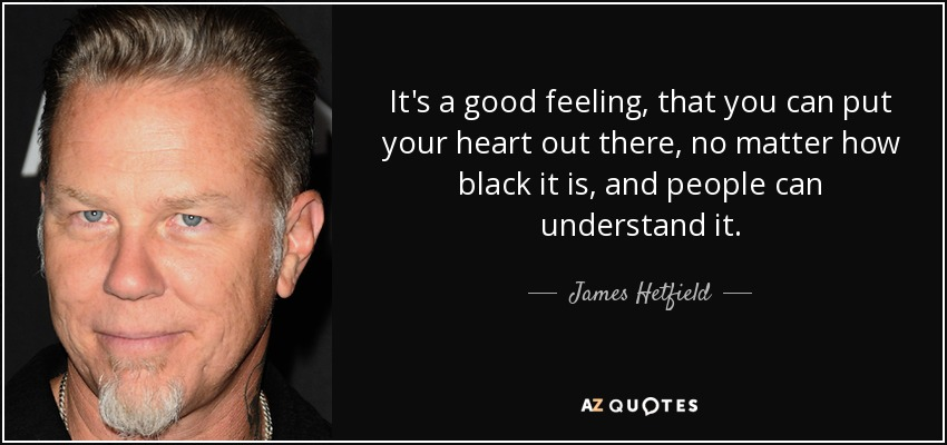 It's a good feeling, that you can put your heart out there, no matter how black it is, and people can understand it. - James Hetfield