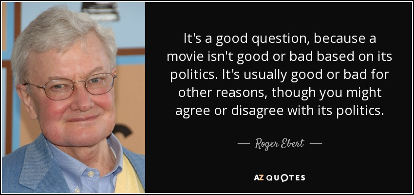 It's a good question, because a movie isn't good or bad based on its politics. It's usually good or bad for other reasons, though you might agree or disagree with its politics. - Roger Ebert