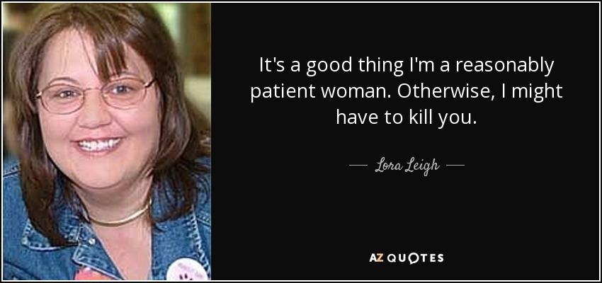 It's a good thing I'm a reasonably patient woman. Otherwise, I might have to kill you. - Lora Leigh