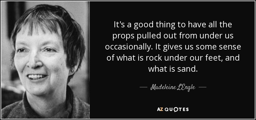 It's a good thing to have all the props pulled out from under us occasionally. It gives us some sense of what is rock under our feet, and what is sand. - Madeleine L'Engle