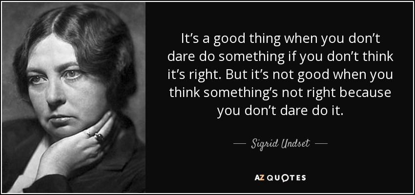 It's a good thing when you don't dare do something if you don't think it's right. But it's not good when you think something's not right because you don't dare do it. - Sigrid Undset