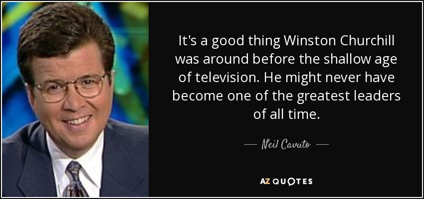 It's a good thing Winston Churchill was around before the shallow age of television. He might never have become one of the greatest leaders of all time. - Neil Cavuto