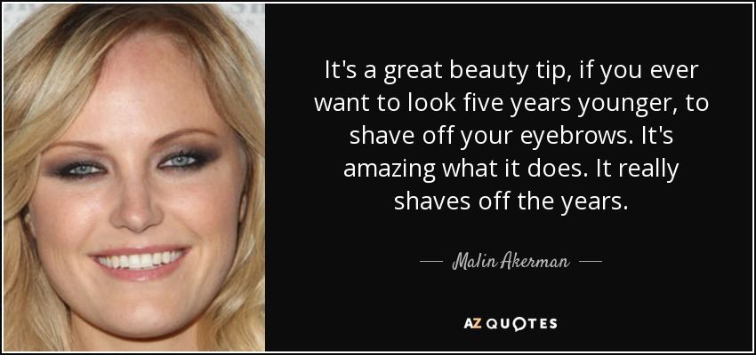 It's a great beauty tip, if you ever want to look five years younger, to shave off your eyebrows. It's amazing what it does. It really shaves off the years. - Malin Akerman