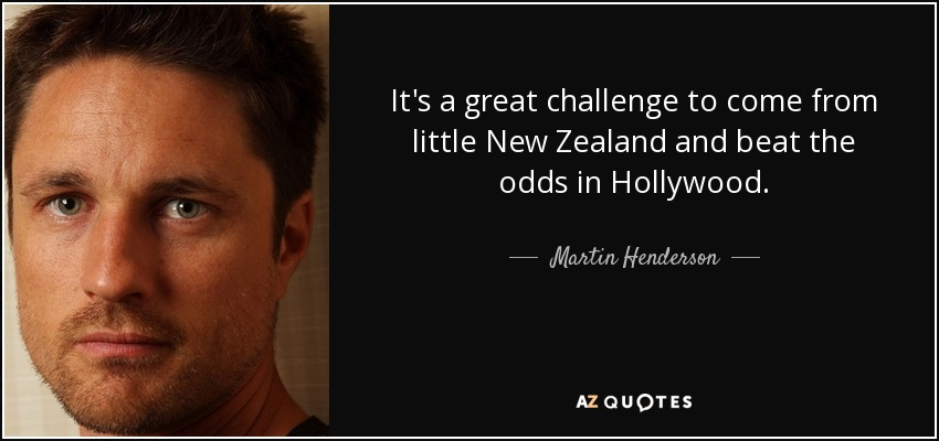 It's a great challenge to come from little New Zealand and beat the odds in Hollywood. - Martin Henderson