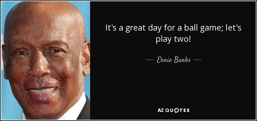It's a great day for a ball game; let's play two! - Ernie Banks