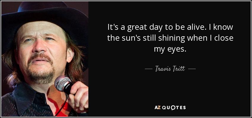 It's a great day to be alive. I know the sun's still shining when I close my eyes. - Travis Tritt