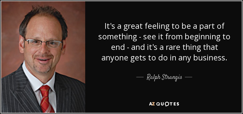 It's a great feeling to be a part of something - see it from beginning to end - and it's a rare thing that anyone gets to do in any business. - Ralph Strangis