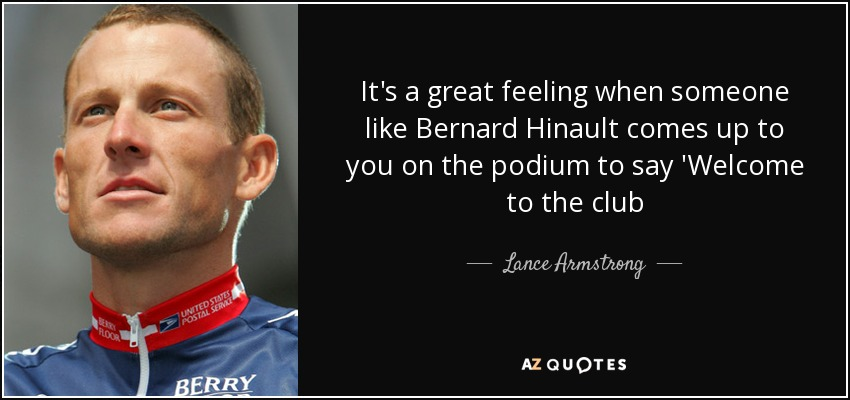 It's a great feeling when someone like Bernard Hinault comes up to you on the podium to say 'Welcome to the club - Lance Armstrong