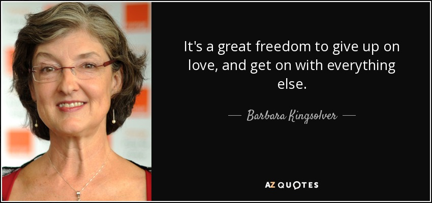 It's a great freedom to give up on love, and get on with everything else. - Barbara Kingsolver