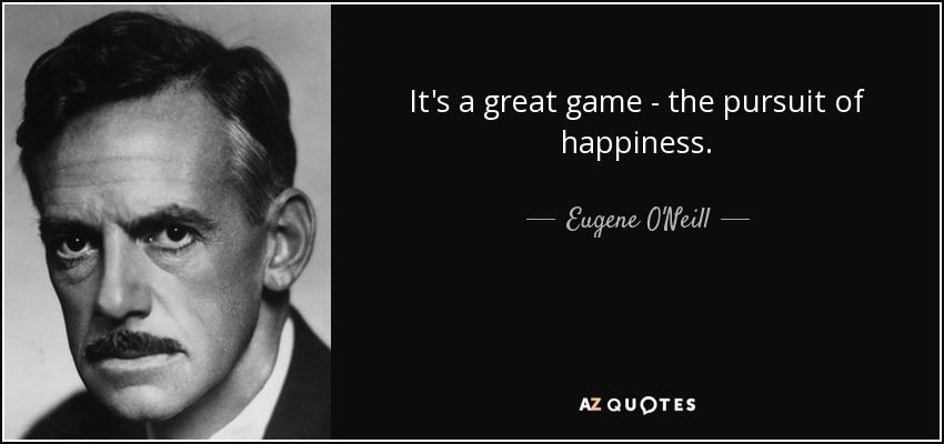 It's a great game - the pursuit of happiness. - Eugene O'Neill