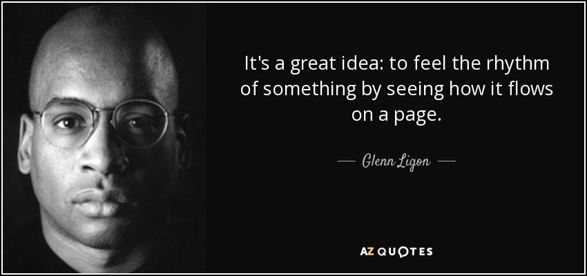 It's a great idea: to feel the rhythm of something by seeing how it flows on a page. - Glenn Ligon