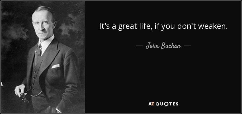 It's a great life, if you don't weaken. - John Buchan
