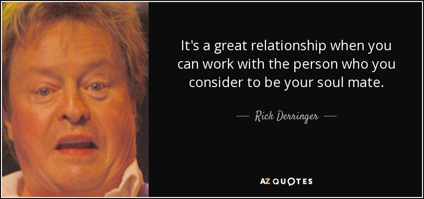 It's a great relationship when you can work with the person who you consider to be your soul mate. - Rick Derringer