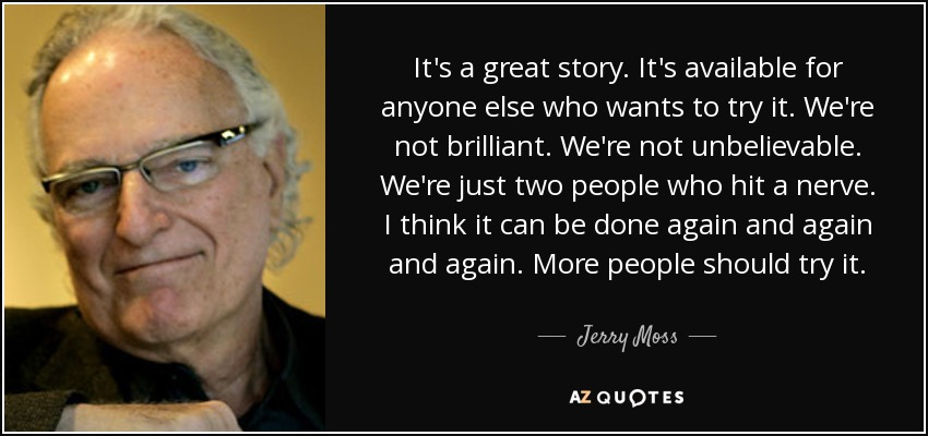 It's a great story. It's available for anyone else who wants to try it. We're not brilliant. We're not unbelievable. We're just two people who hit a nerve. I think it can be done again and again and again. More people should try it. - Jerry Moss