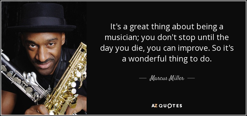 It's a great thing about being a musician; you don't stop until the day you die, you can improve. So it's a wonderful thing to do. - Marcus Miller