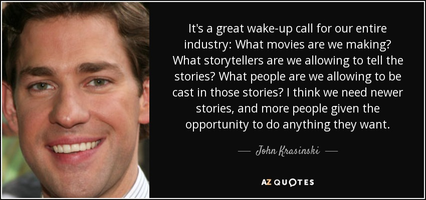 It's a great wake-up call for our entire industry: What movies are we making? What storytellers are we allowing to tell the stories? What people are we allowing to be cast in those stories? I think we need newer stories, and more people given the opportunity to do anything they want. - John Krasinski