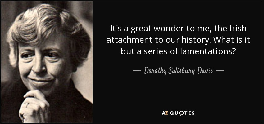It's a great wonder to me, the Irish attachment to our history. What is it but a series of lamentations? - Dorothy Salisbury Davis