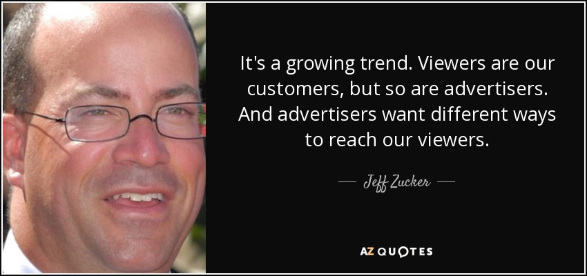 It's a growing trend. Viewers are our customers, but so are advertisers. And advertisers want different ways to reach our viewers. - Jeff Zucker