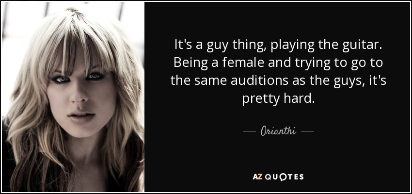 It's a guy thing, playing the guitar. Being a female and trying to go to the same auditions as the guys, it's pretty hard. - Orianthi