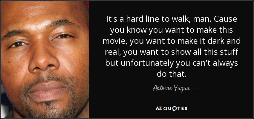 Antoine Fuqua Quote Its A Hard Line To Walk Man Cause You Know